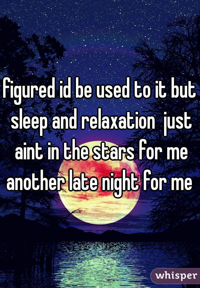 figured id be used to it but sleep and relaxation  just aint in the stars for me another late night for me