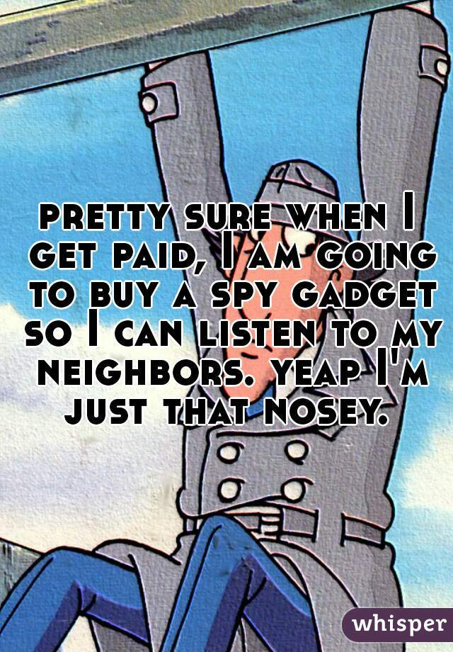 pretty sure when I get paid, I am going to buy a spy gadget so I can listen to my neighbors. yeap I'm just that nosey.