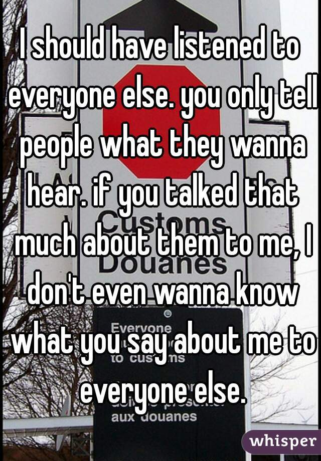 I should have listened to everyone else. you only tell people what they wanna hear. if you talked that much about them to me, I don't even wanna know what you say about me to everyone else.