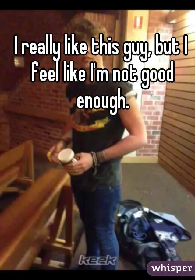 I really like this guy, but I feel like I'm not good enough.