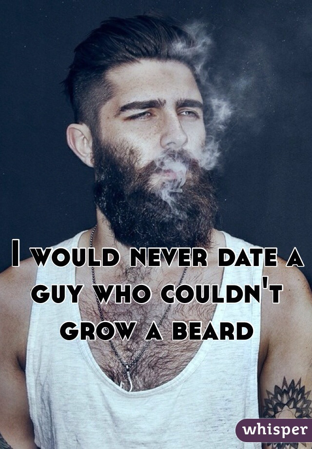 I would never date a guy who couldn't grow a beard