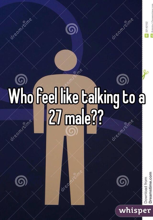 Who feel like talking to a 27 male??
