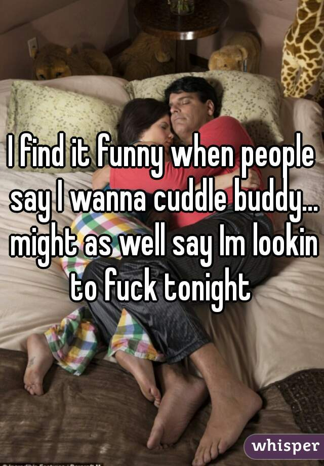 I find it funny when people say I wanna cuddle buddy... might as well say Im lookin to fuck tonight