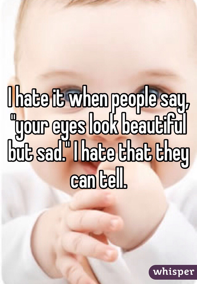 "I hate it when people say, ""your eyes look beautiful but sad."" I hate that they can tell."