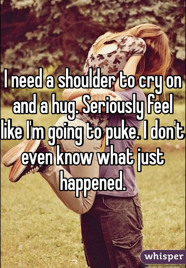 I need a shoulder to cry on and a hug. Seriously feel like I'm going to puke. I don't even know what just happened.