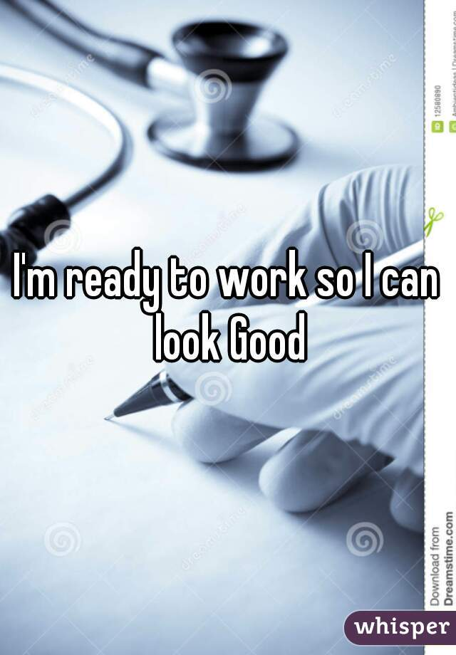 I'm ready to work so I can look Good