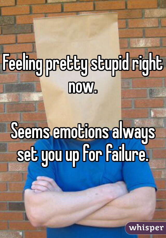 Feeling pretty stupid right now.   Seems emotions always set you up for failure.
