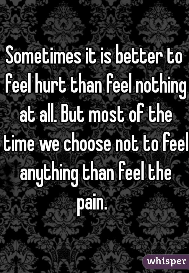 Sometimes it is better to feel hurt than feel nothing at all. But most of the time we choose not to feel anything than feel the pain.