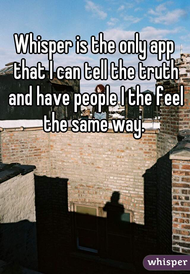 Whisper is the only app that I can tell the truth and have people I the feel the same way.