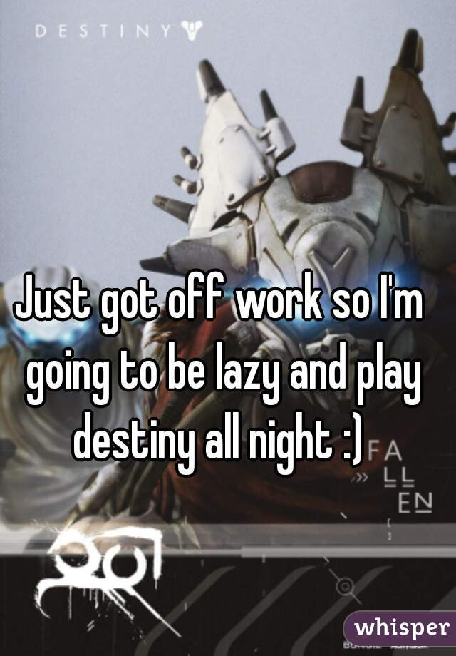 Just got off work so I'm going to be lazy and play destiny all night :)
