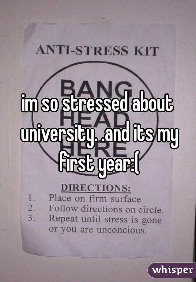 im so stressed about university. .and its my first year:(