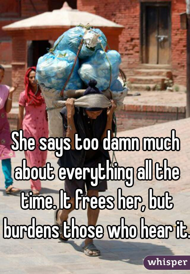 She says too damn much about everything all the time. It frees her, but burdens those who hear it.