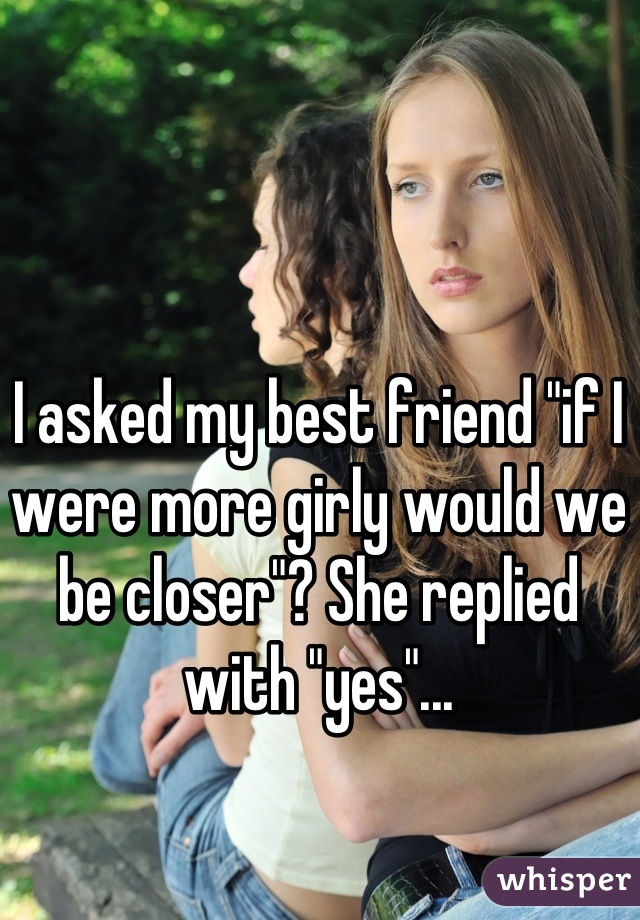 """I asked my best friend """"if I were more girly would we be closer""""? She replied with """"yes""""..."""