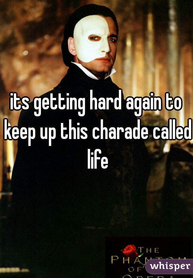 its getting hard again to keep up this charade called life