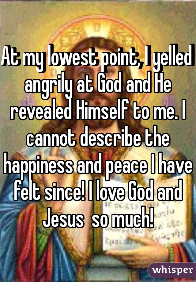 At my lowest point, I yelled angrily at God and He revealed Himself to me. I cannot describe the happiness and peace I have felt since! I love God and Jesus  so much!