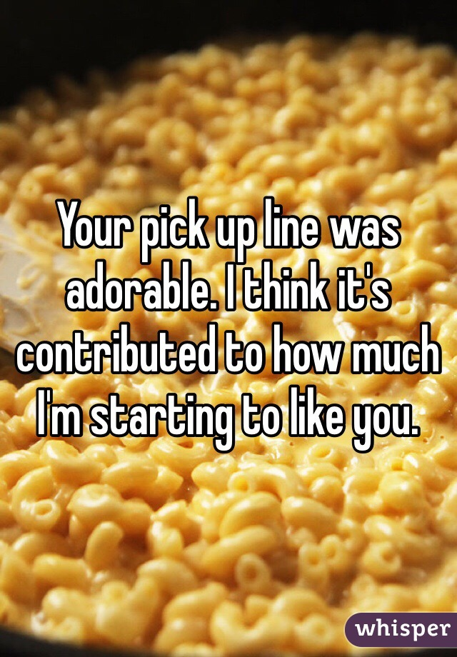 Your pick up line was adorable. I think it's contributed to how much I'm starting to like you.