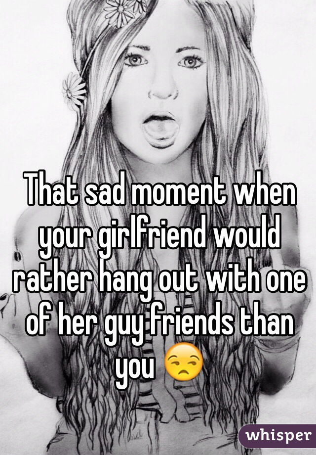 That sad moment when your girlfriend would rather hang out with one of her guy friends than you 😒