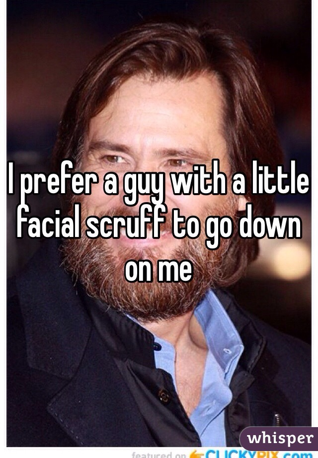 I prefer a guy with a little facial scruff to go down on me
