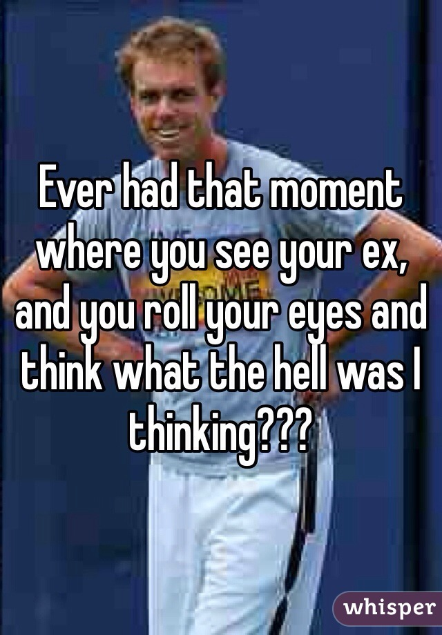 Ever had that moment where you see your ex, and you roll your eyes and think what the hell was I thinking???