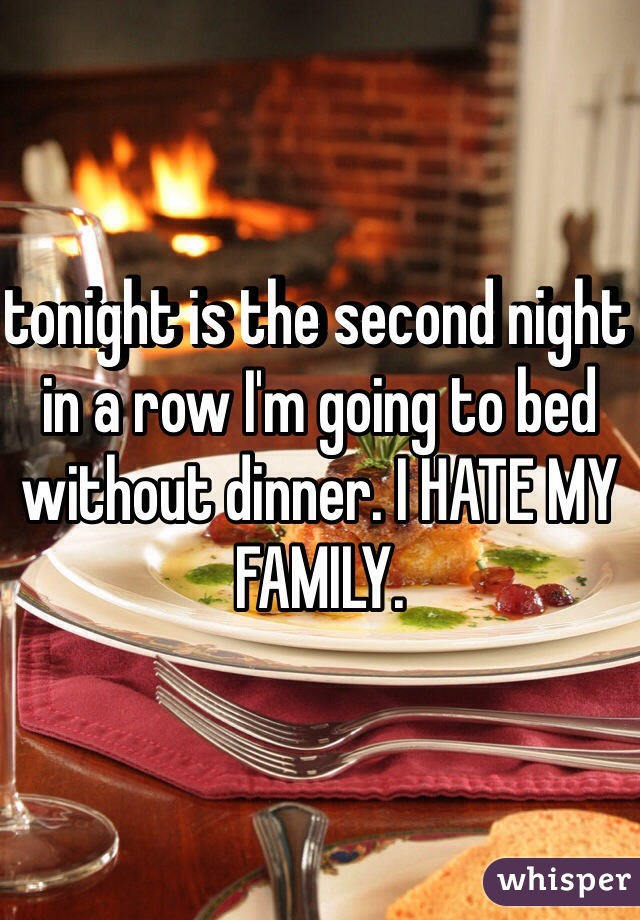 tonight is the second night in a row I'm going to bed without dinner. I HATE MY FAMILY.