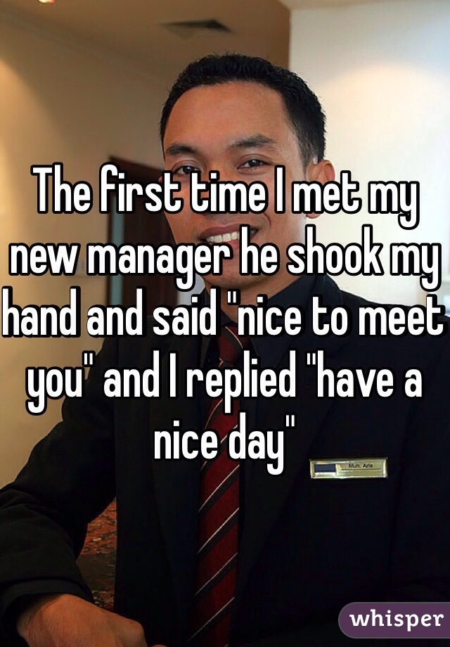 """The first time I met my new manager he shook my hand and said """"nice to meet you"""" and I replied """"have a nice day"""""""