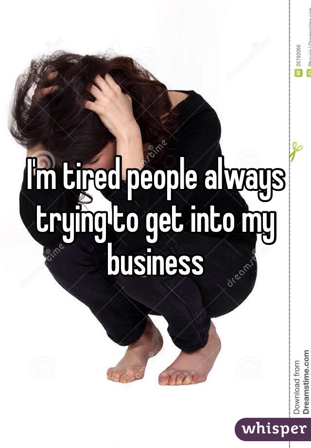 I'm tired people always trying to get into my business