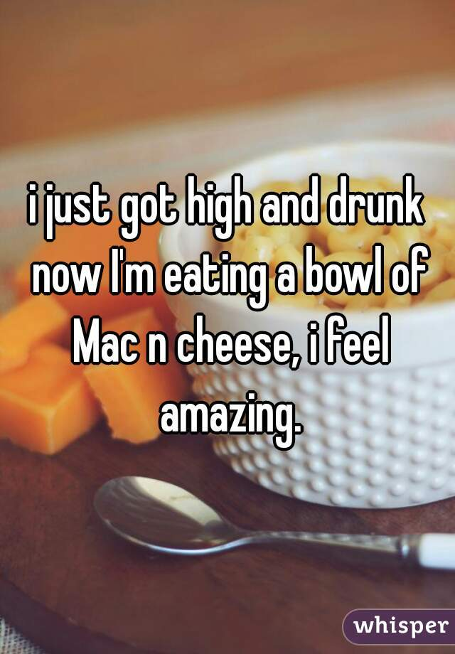 i just got high and drunk now I'm eating a bowl of Mac n cheese, i feel amazing.