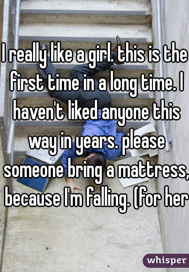 I really like a girl. this is the first time in a long time. I haven't liked anyone this way in years. please someone bring a mattress, because I'm falling. (for her)