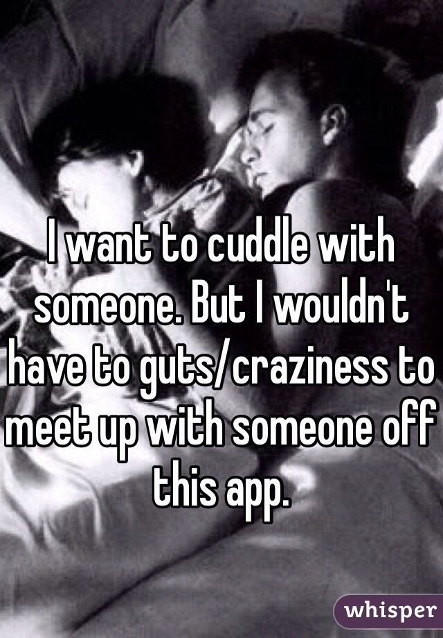 I want to cuddle with someone. But I wouldn't have to guts/craziness to meet up with someone off this app.