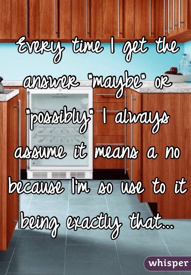 """Every time I get the answer """"maybe"""" or """"possibly"""" I always assume it means a no because I'm so use to it being exactly that..."""