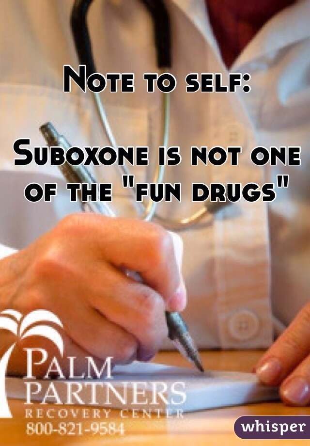 "Note to self:  Suboxone is not one of the ""fun drugs"""