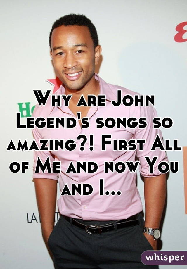 Why are John Legend's songs so amazing?! First All of Me and now You and I...