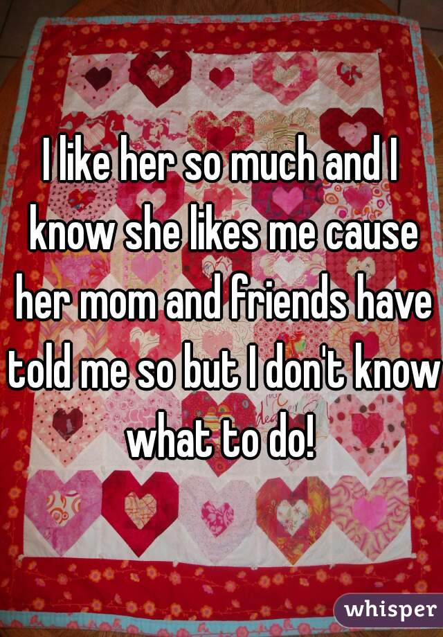 I like her so much and I know she likes me cause her mom and friends have told me so but I don't know what to do!