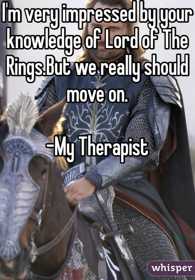I'm very impressed by your knowledge of Lord of The Rings.But we really should move on.  -My Therapist