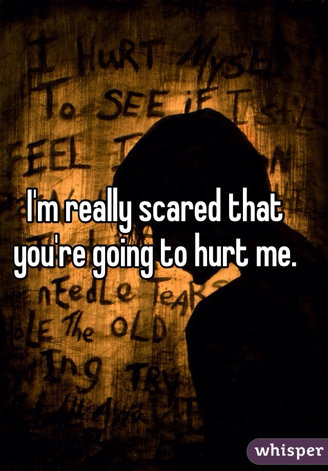 I'm really scared that you're going to hurt me.