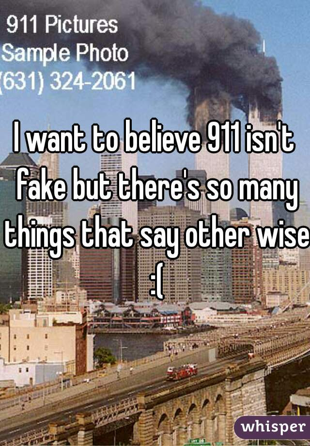 I want to believe 911 isn't fake but there's so many things that say other wise :(