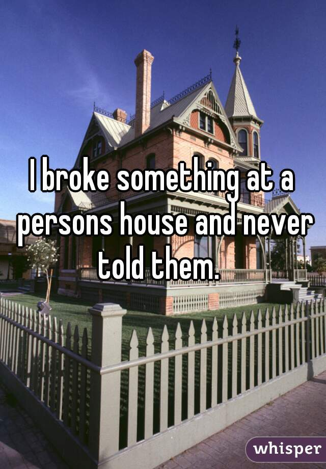 I broke something at a persons house and never told them.