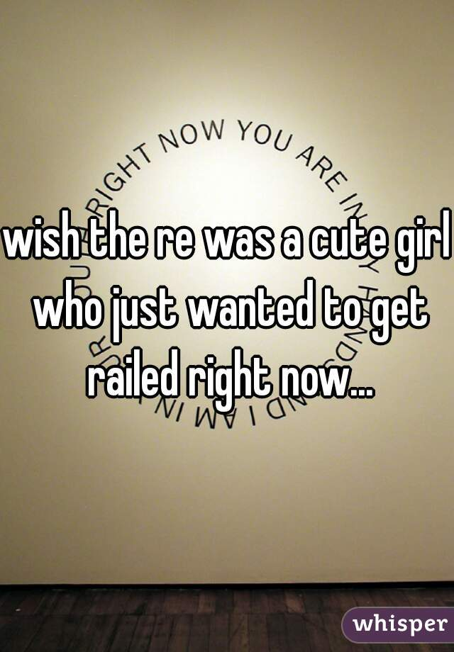 wish the re was a cute girl who just wanted to get railed right now...