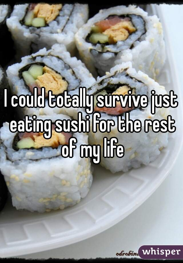 I could totally survive just eating sushi for the rest of my life