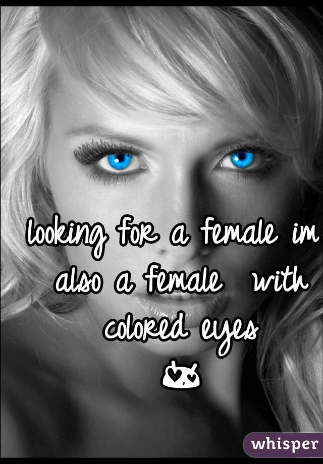 looking for a female im also a female  with colored eyes 😍😘