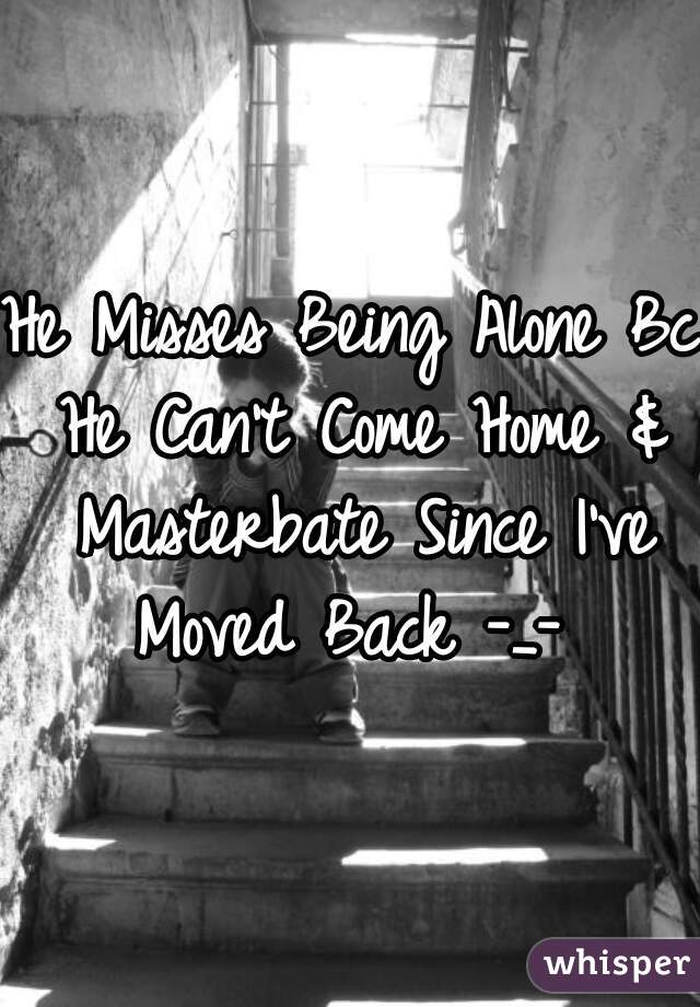 He Misses Being Alone Bc He Can't Come Home & Masterbate Since I've Moved Back -_-