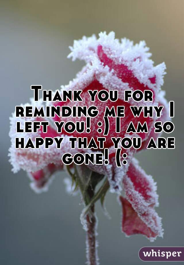 Thank you for reminding me why I left you! :) I am so happy that you are gone! (: