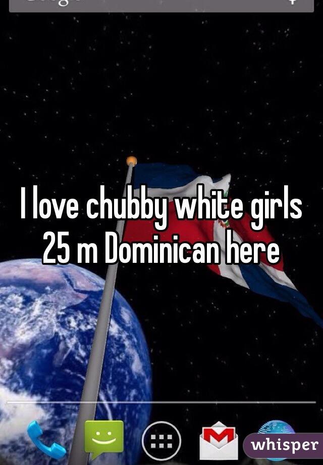 I love chubby white girls 25 m Dominican here