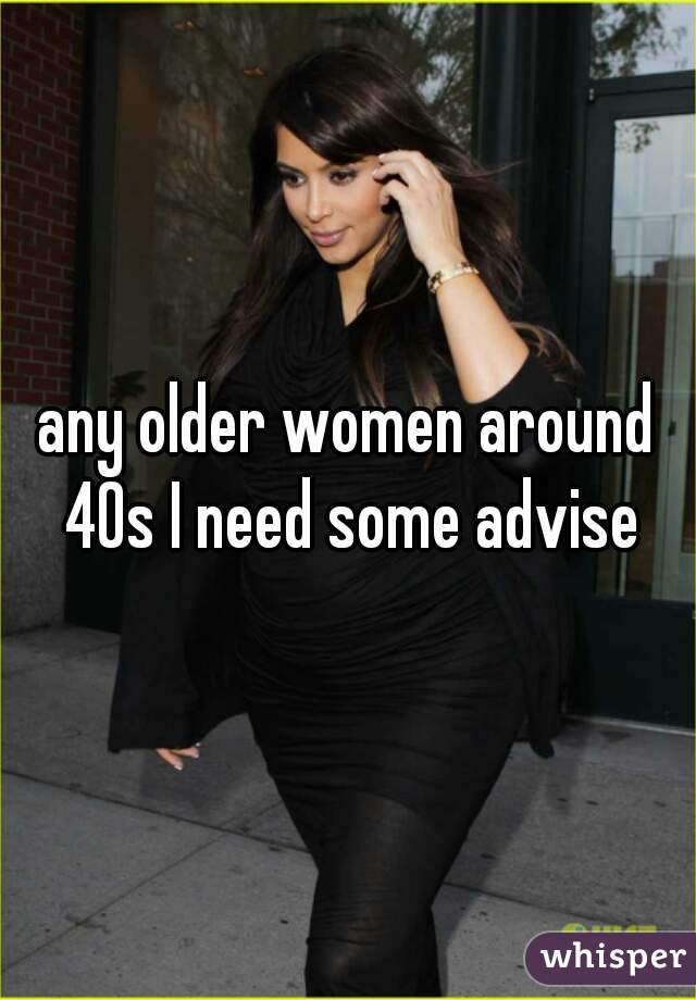 any older women around 40s I need some advise