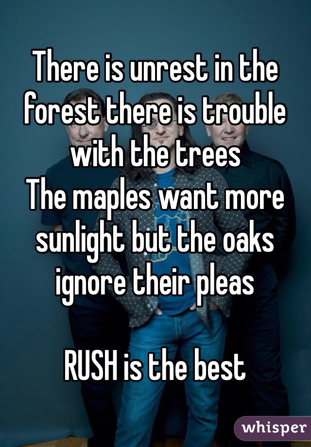 There is unrest in the forest there is trouble with the trees  The maples want more sunlight but the oaks ignore their pleas   RUSH is the best