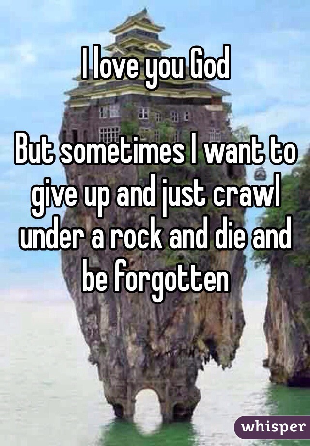 I love you God  But sometimes I want to give up and just crawl under a rock and die and be forgotten