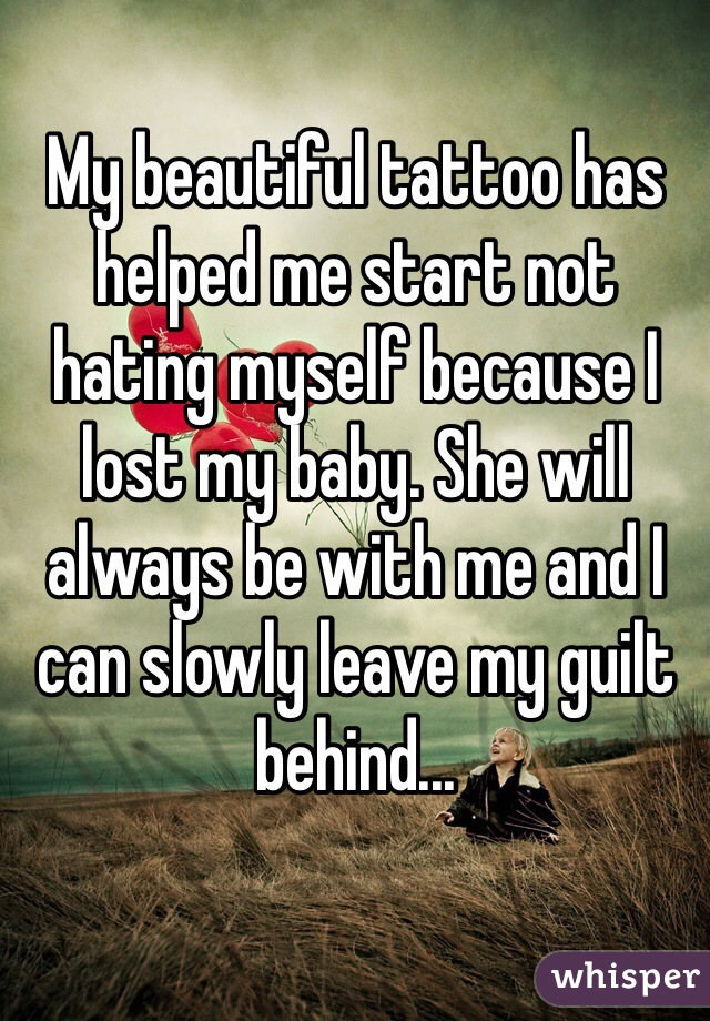 My beautiful tattoo has helped me start not hating myself because I lost my baby. She will always be with me and I can slowly leave my guilt behind...