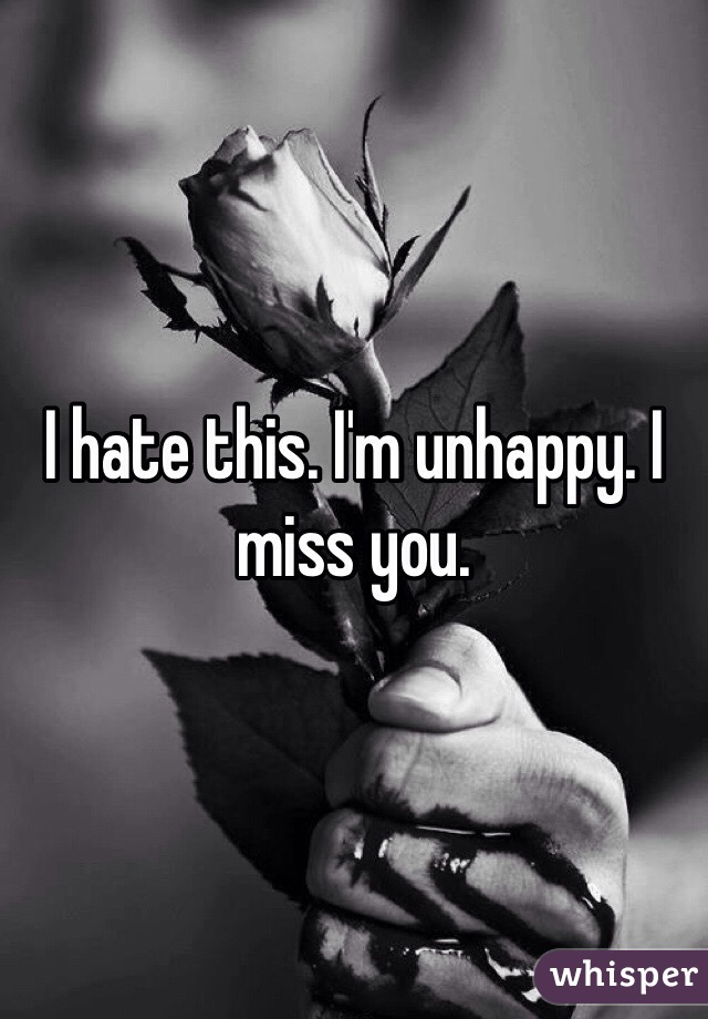 I hate this. I'm unhappy. I miss you.