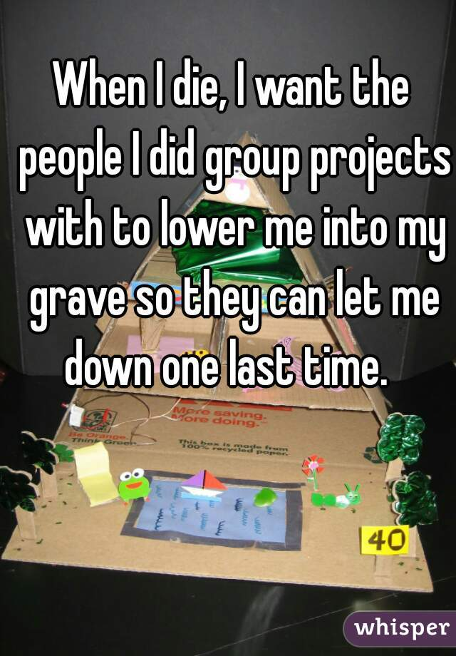 When I die, I want the people I did group projects with to lower me into my grave so they can let me down one last time.
