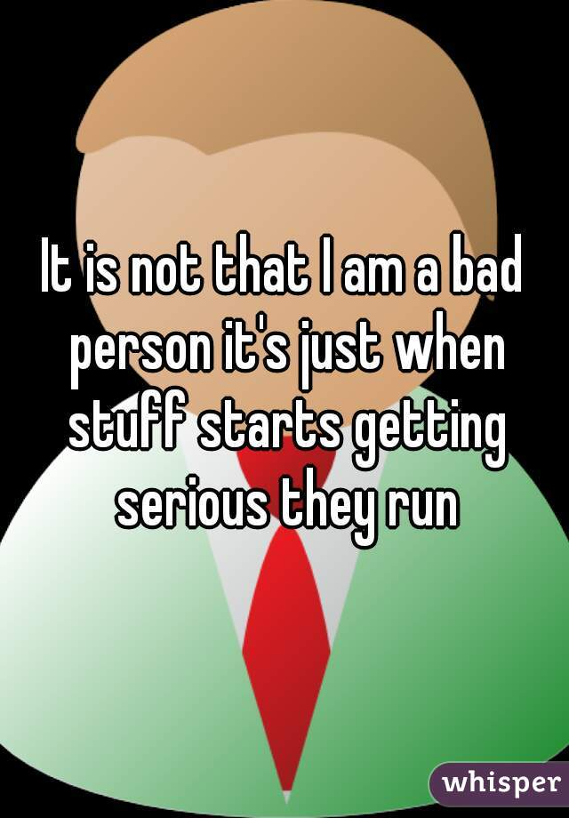 It is not that I am a bad person it's just when stuff starts getting serious they run